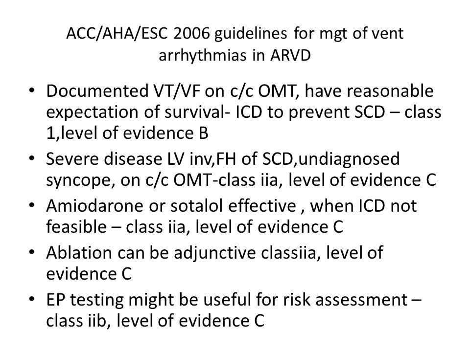 ACC/AHA/ESC 2006 guidelines for mgt of vent arrhythmias in ARVD Documented VT/VF on c/c OMT, have reasonable expectation of survival- ICD to prevent S
