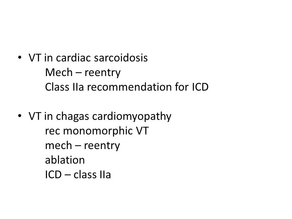 VT in cardiac sarcoidosis Mech – reentry Class IIa recommendation for ICD VT in chagas cardiomyopathy rec monomorphic VT mech – reentry ablation ICD –