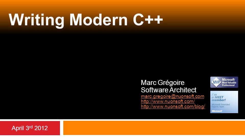 Writing Modern C++ Marc Grégoire Software Architect marc.gregoire@nuonsoft.com http://www.nuonsoft.com/ http://www.nuonsoft.com/blog/ April 3 rd 2012
