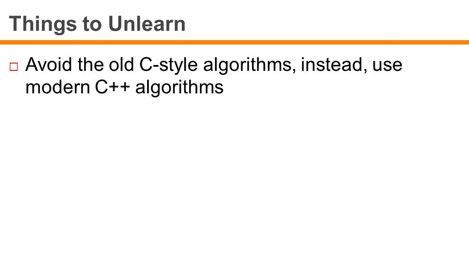Things to Unlearn  Avoid the old C-style algorithms, instead, use modern C++ algorithms