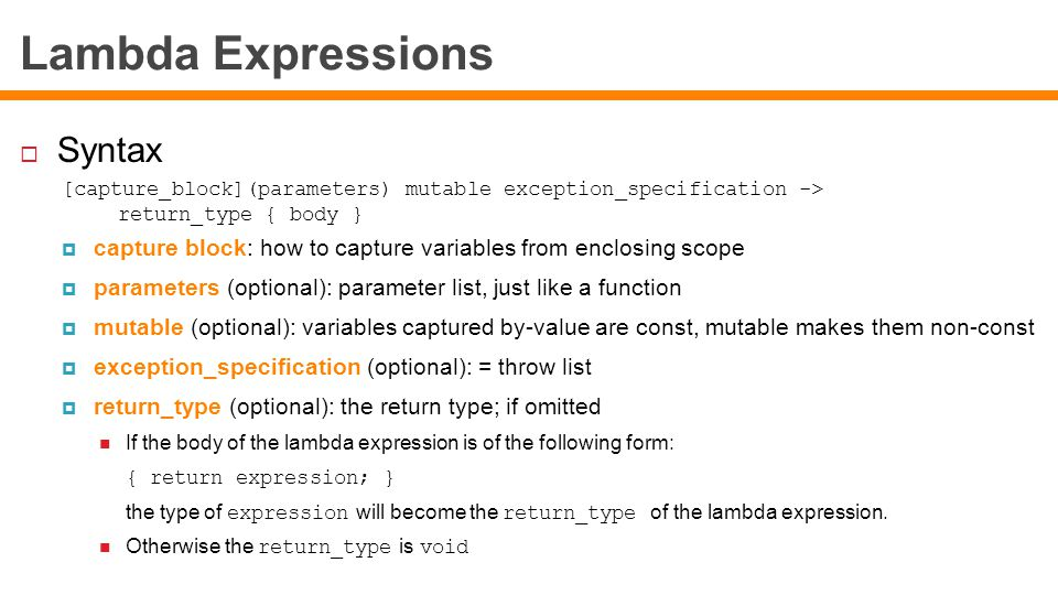 Lambda Expressions  Syntax [capture_block](parameters) mutable exception_specification -> return_type { body }  capture block: how to capture variables from enclosing scope  parameters (optional): parameter list, just like a function  mutable (optional): variables captured by-value are const, mutable makes them non-const  exception_specification (optional): = throw list  return_type (optional): the return type; if omitted If the body of the lambda expression is of the following form: { return expression; } the type of expression will become the return_type of the lambda expression.