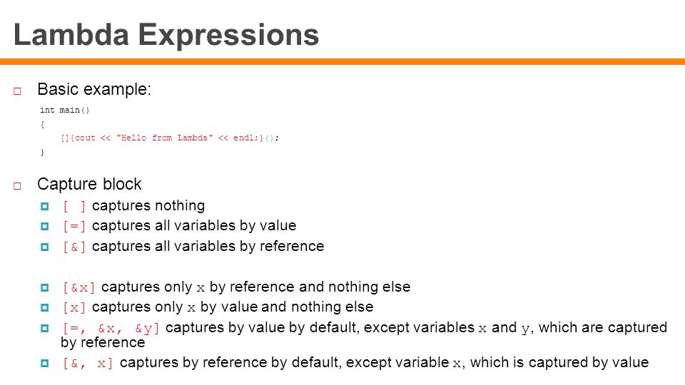 Lambda Expressions  Basic example: int main() { []{cout << Hello from Lambda << endl;}(); }  Capture block  [ ] captures nothing  [=] captures all variables by value  [&] captures all variables by reference  [&x] captures only x by reference and nothing else  [x] captures only x by value and nothing else  [=, &x, &y] captures by value by default, except variables x and y, which are captured by reference  [&, x] captures by reference by default, except variable x, which is captured by value
