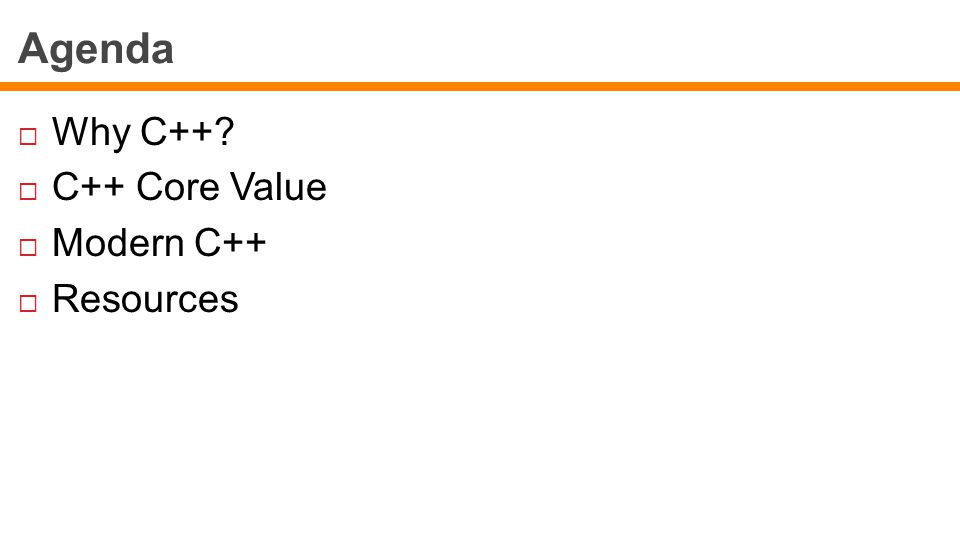 Agenda  Why C++  C++ Core Value  Modern C++  Resources