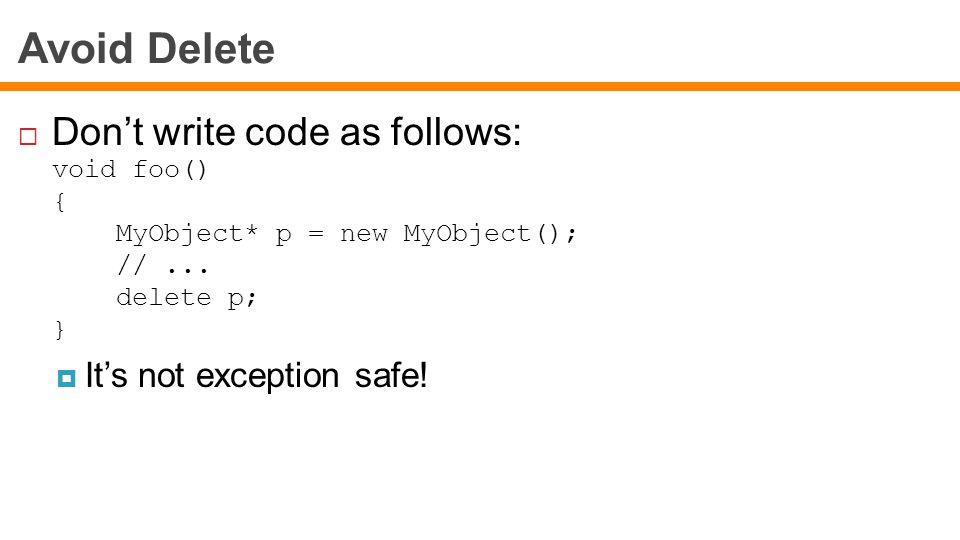 Avoid Delete  Don't write code as follows: void foo() { MyObject* p = new MyObject(); //...