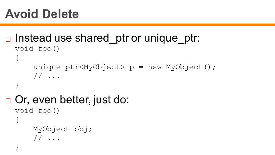 Avoid Delete  Instead use shared_ptr or unique_ptr: void foo() { unique_ptr p = new MyObject(); //...