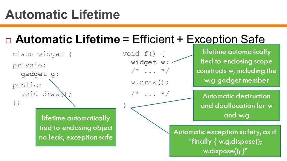 Automatic Lifetime  Automatic Lifetime = Efficient + Exception Safe class widget { private: gadget g; public: void draw(); }; void f() { widget w; /*...