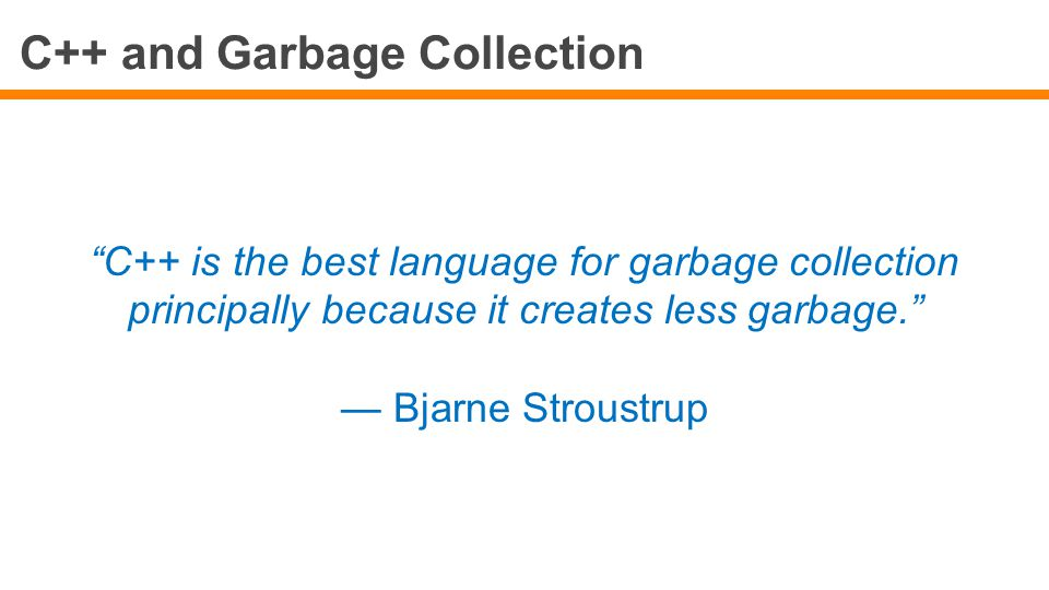 """C++ and Garbage Collection """"C++ is the best language for garbage collection principally because it creates less garbage."""" — Bjarne Stroustrup"""