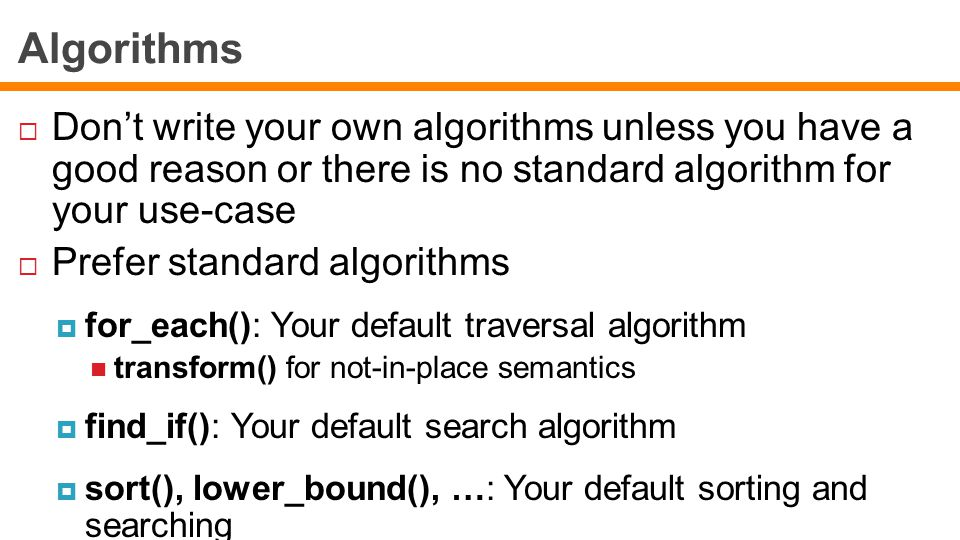 Algorithms  Don't write your own algorithms unless you have a good reason or there is no standard algorithm for your use-case  Prefer standard algorithms  for_each(): Your default traversal algorithm transform() for not-in-place semantics  find_if(): Your default search algorithm  sort(), lower_bound(), …: Your default sorting and searching