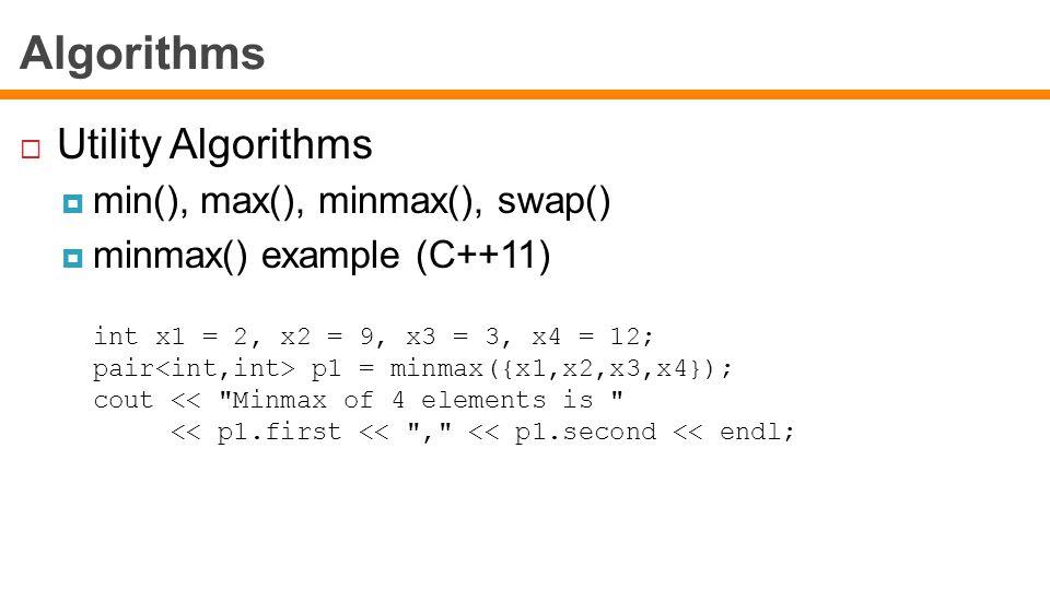 Algorithms  Utility Algorithms  min(), max(), minmax(), swap()  minmax() example (C++11) int x1 = 2, x2 = 9, x3 = 3, x4 = 12; pair p1 = minmax({x1,x2,x3,x4}); cout << Minmax of 4 elements is << p1.first << , << p1.second << endl;