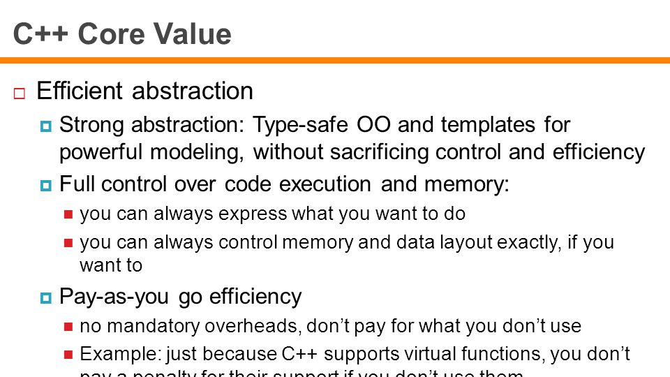 C++ Core Value  Efficient abstraction  Strong abstraction: Type-safe OO and templates for powerful modeling, without sacrificing control and efficiency  Full control over code execution and memory: you can always express what you want to do you can always control memory and data layout exactly, if you want to  Pay-as-you go efficiency no mandatory overheads, don't pay for what you don't use Example: just because C++ supports virtual functions, you don't pay a penalty for their support if you don't use them