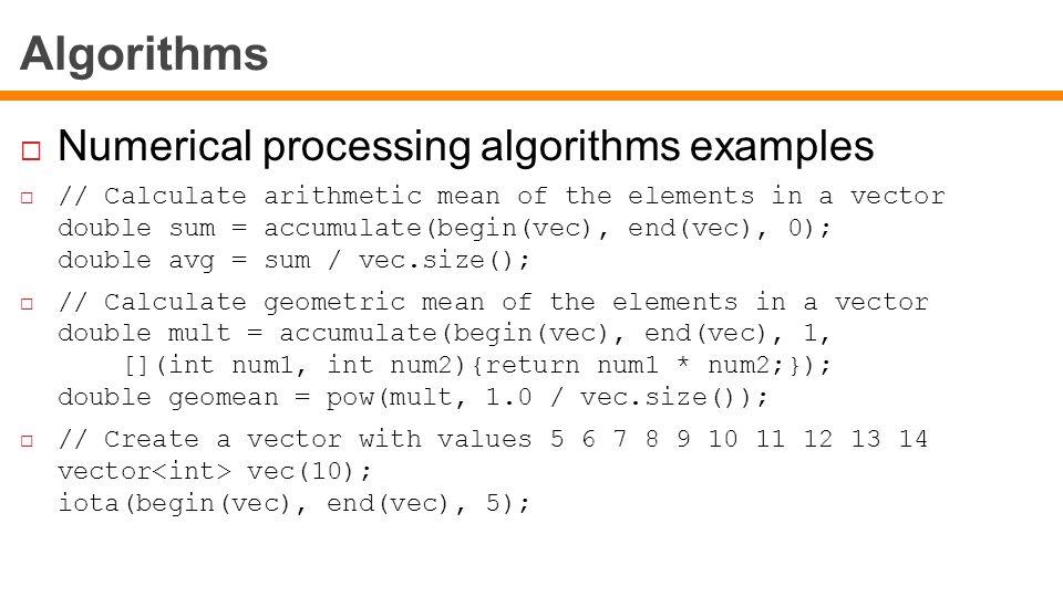 Algorithms  Numerical processing algorithms examples  // Calculate arithmetic mean of the elements in a vector double sum = accumulate(begin(vec), end(vec), 0); double avg = sum / vec.size();  // Calculate geometric mean of the elements in a vector double mult = accumulate(begin(vec), end(vec), 1, [](int num1, int num2){return num1 * num2;}); double geomean = pow(mult, 1.0 / vec.size());  // Create a vector with values 5 6 7 8 9 10 11 12 13 14 vector vec(10); iota(begin(vec), end(vec), 5);