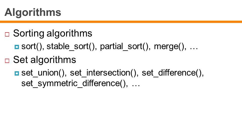 Algorithms  Sorting algorithms  sort(), stable_sort(), partial_sort(), merge(), …  Set algorithms  set_union(), set_intersection(), set_difference(), set_symmetric_difference(), …