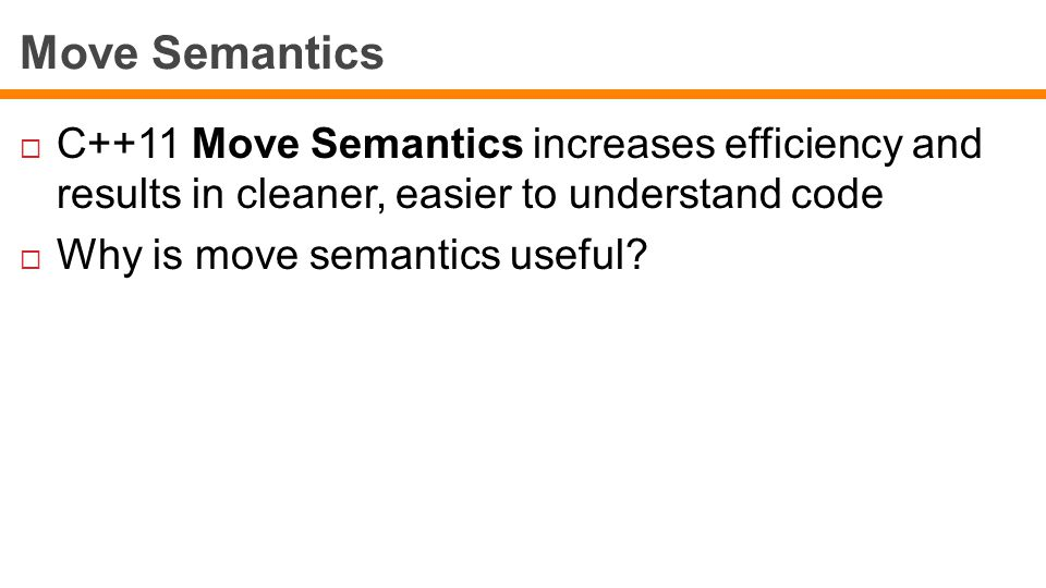 Move Semantics  C++11 Move Semantics increases efficiency and results in cleaner, easier to understand code  Why is move semantics useful?