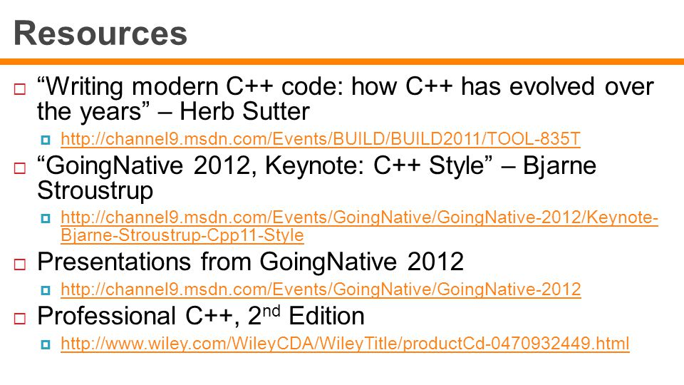 Resources  Writing modern C++ code: how C++ has evolved over the years – Herb Sutter  http://channel9.msdn.com/Events/BUILD/BUILD2011/TOOL-835T http://channel9.msdn.com/Events/BUILD/BUILD2011/TOOL-835T  GoingNative 2012, Keynote: C++ Style – Bjarne Stroustrup  http://channel9.msdn.com/Events/GoingNative/GoingNative-2012/Keynote- Bjarne-Stroustrup-Cpp11-Style http://channel9.msdn.com/Events/GoingNative/GoingNative-2012/Keynote- Bjarne-Stroustrup-Cpp11-Style  Presentations from GoingNative 2012  http://channel9.msdn.com/Events/GoingNative/GoingNative-2012 http://channel9.msdn.com/Events/GoingNative/GoingNative-2012  Professional C++, 2 nd Edition  http://www.wiley.com/WileyCDA/WileyTitle/productCd-0470932449.html http://www.wiley.com/WileyCDA/WileyTitle/productCd-0470932449.html