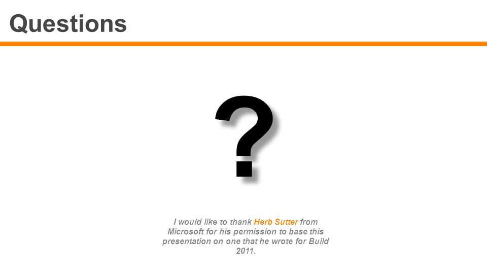 Questions ? ? I would like to thank Herb Sutter from Microsoft for his permission to base this presentation on one that he wrote for Build 2011.