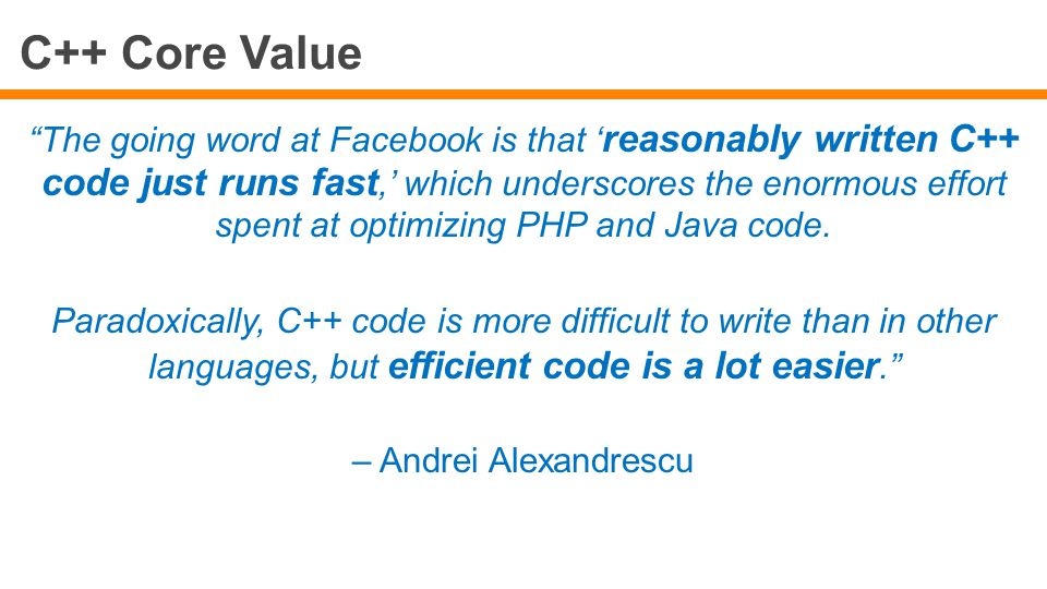 C++ Core Value The going word at Facebook is that ' reasonably written C++ code just runs fast,' which underscores the enormous effort spent at optimizing PHP and Java code.