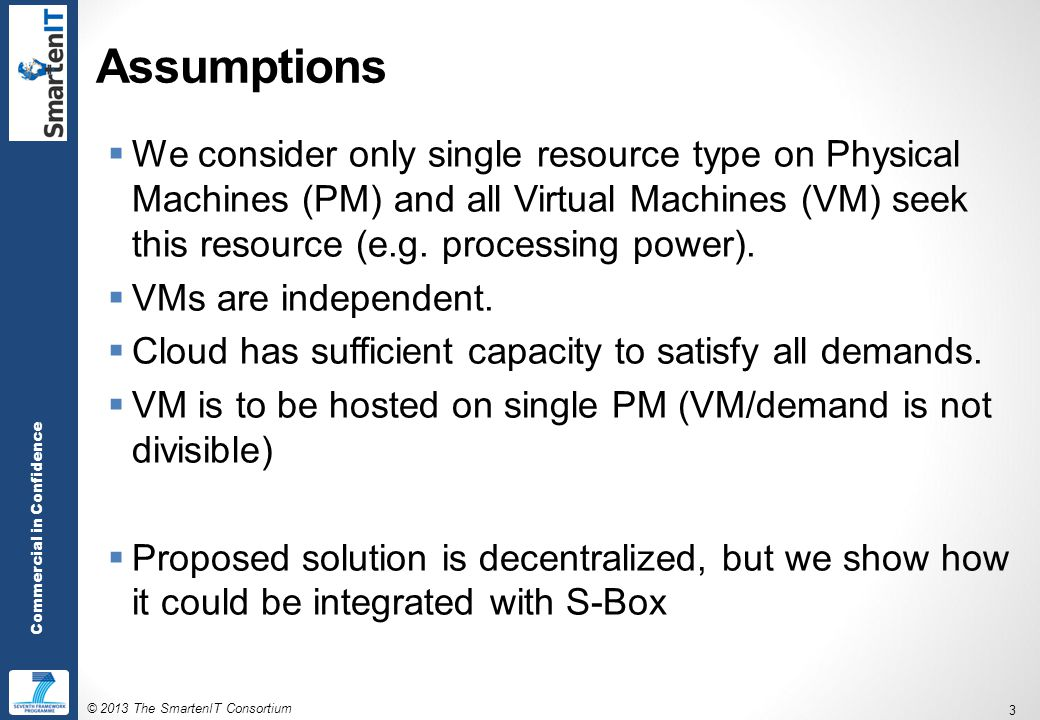 © 2013 The SmartenIT Consortium 3 Commercial in Confidence Assumptions  We consider only single resource type on Physical Machines (PM) and all Virtual Machines (VM) seek this resource (e.g.