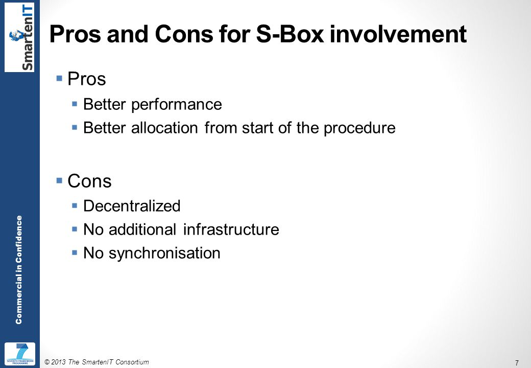 © 2013 The SmartenIT Consortium 7 Commercial in Confidence Pros and Cons for S-Box involvement  Pros  Better performance  Better allocation from start of the procedure  Cons  Decentralized  No additional infrastructure  No synchronisation