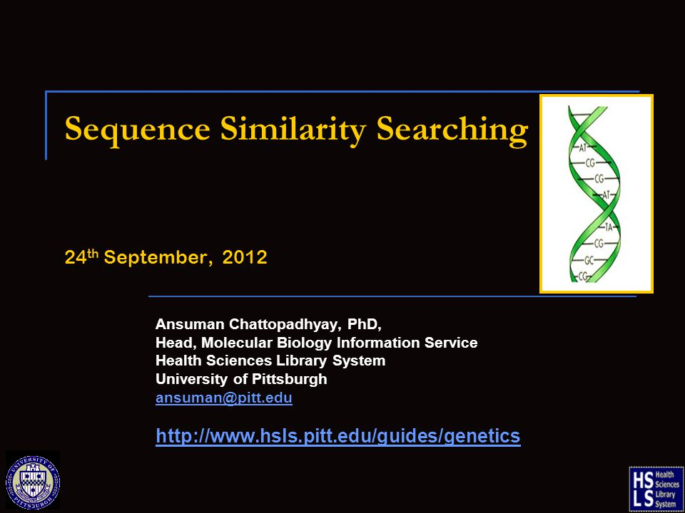Sequence Similarity Searching 24 th September, 2012 Ansuman Chattopadhyay, PhD, Head, Molecular Biology Information Service Health Sciences Library System University of Pittsburgh ansuman@pitt.edu http://www.hsls.pitt.edu/guides/genetics