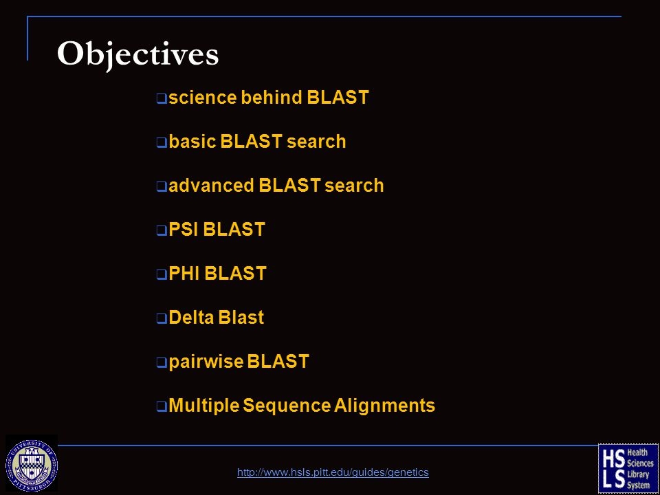Objectives  science behind BLAST  basic BLAST search  advanced BLAST search  PSI BLAST  PHI BLAST  Delta Blast  pairwise BLAST  Multiple Sequence Alignments http://www.hsls.pitt.edu/guides/genetics