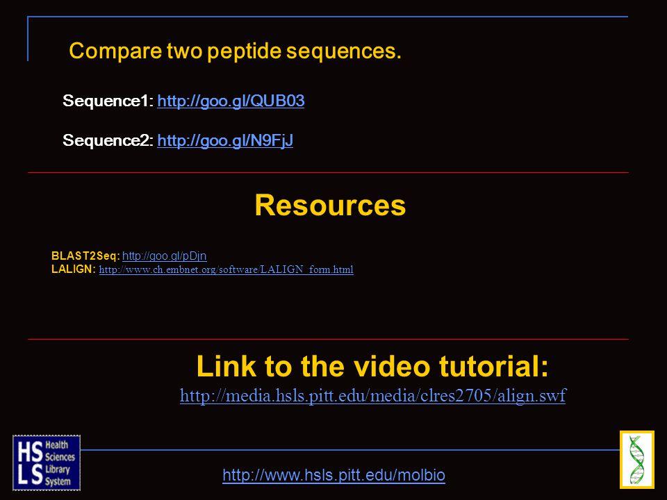 http://www.hsls.pitt.edu/molbio Link to the video tutorial: http://media.hsls.pitt.edu/media/clres2705/align.swf Resources BLAST2Seq: http://goo.gl/pDjnhttp://goo.gl/pDjn LALIGN: http://www.ch.embnet.org/software/LALIGN_form.html http://www.ch.embnet.org/software/LALIGN_form.html Compare two peptide sequences.