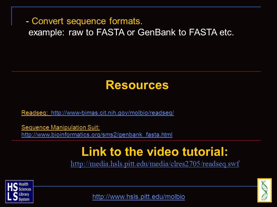 http://www.hsls.pitt.edu/molbio Link to the video tutorial: http://media.hsls.pitt.edu/media/clres2705/readseq.swf Resources Readseq: http://www-bimas.cit.nih.gov/molbio/readseq/http://www-bimas.cit.nih.gov/molbio/readseq/ Sequence Manipulation Suit: http://www.bioinformatics.org/sms2/genbank_fasta.html http://www.bioinformatics.org/sms2/genbank_fasta.html - Convert sequence formats.