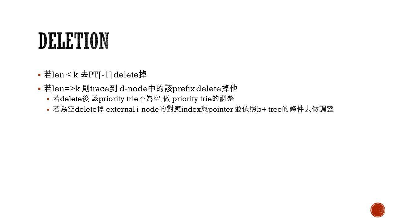  若 len < k 去 PT[-1] delete 掉  若 len=>k 則 trace 到 d-node 中的該 prefix delete 掉他  若 delete 後 該 priority trie 不為空, 做 priority trie 的調整  若為空 delete 掉 external i-node 的對應 index 與 pointer 並依照 b+ tree 的條件去做調整