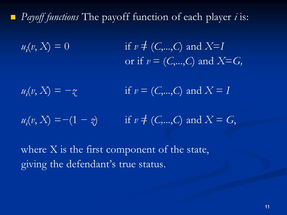 Payoff functions The payoff function of each player i is: u i (v, X) = 0 if v = (C,...,C) and X=I or if v = (C,...,C) and X=G, u i (v, X) = −z if v = (C,...,C) and X = I u i (v, X) =−(1 − z) if v = (C,...,C) and X = G, where X is the first component of the state, giving the defendant's true status.