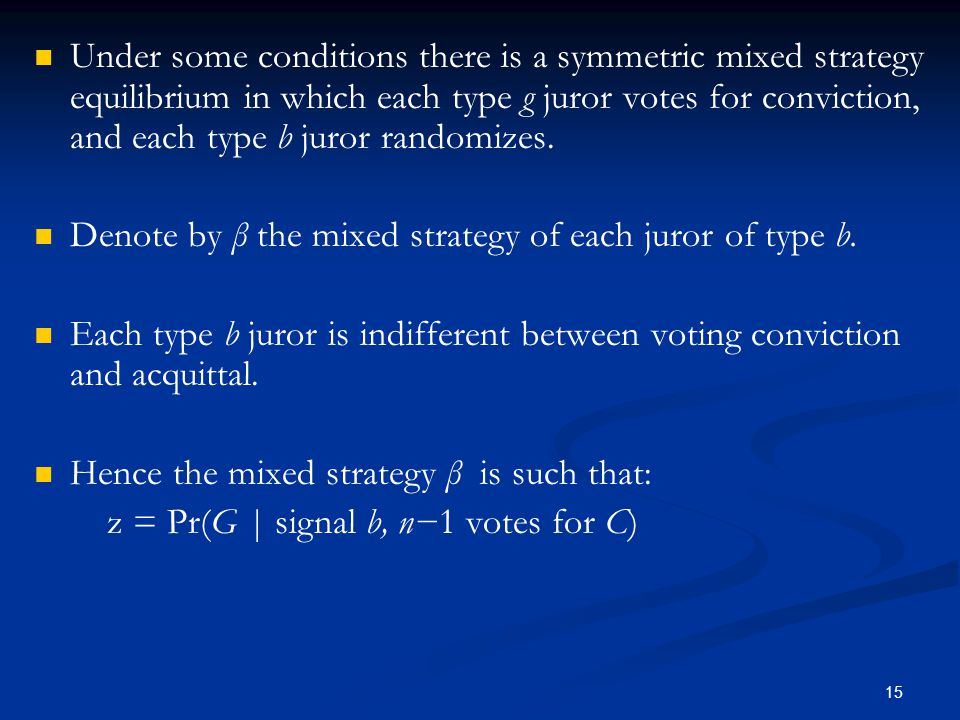 Under some conditions there is a symmetric mixed strategy equilibrium in which each type g juror votes for conviction, and each type b juror randomizes.