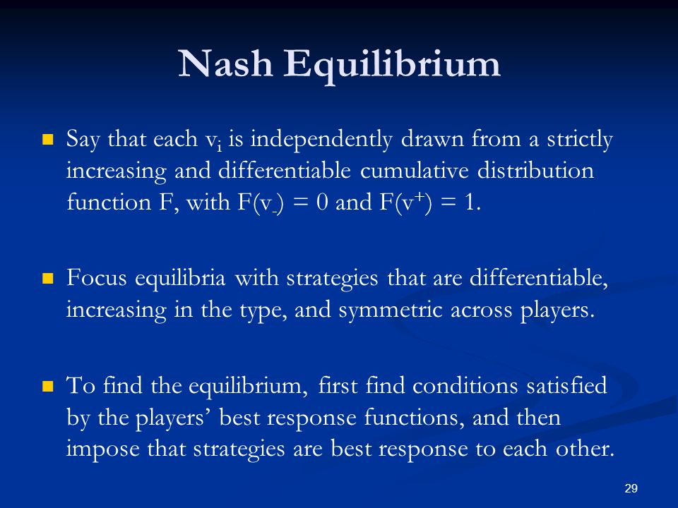Nash Equilibrium Say that each v i is independently drawn from a strictly increasing and differentiable cumulative distribution function F, with F(v - ) = 0 and F(v + ) = 1.