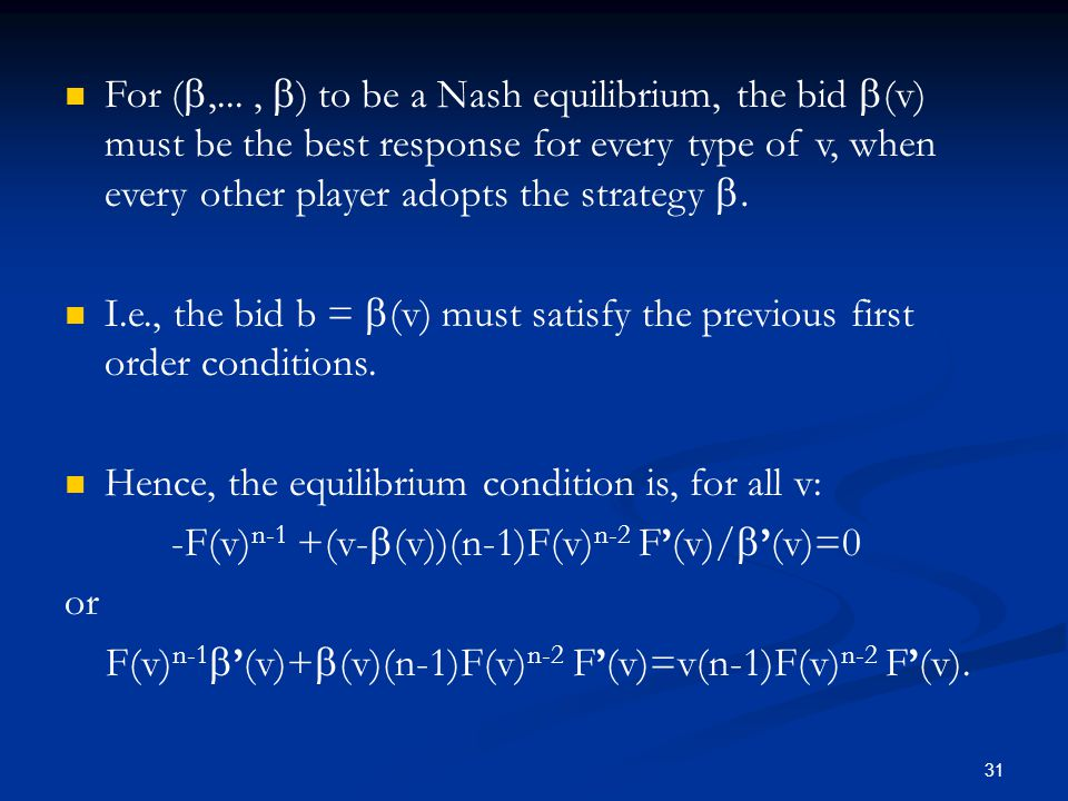 For ( ,...,  ) to be a Nash equilibrium, the bid  (v) must be the best response for every type of v, when every other player adopts the strategy  I.e., the bid b =  (v) must satisfy the previous first order conditions.
