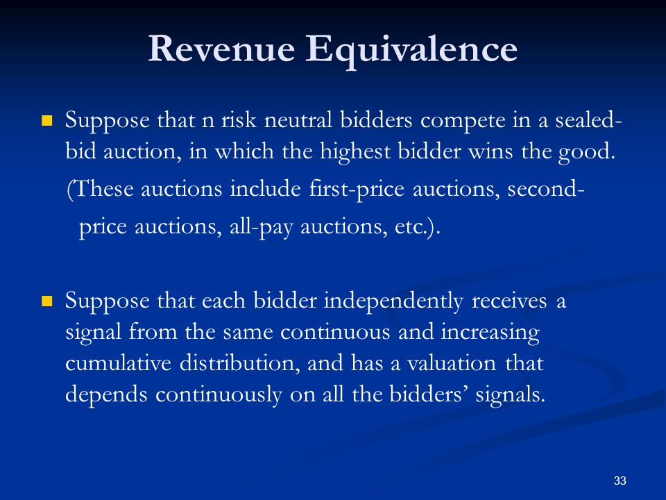 Revenue Equivalence Suppose that n risk neutral bidders compete in a sealed- bid auction, in which the highest bidder wins the good.
