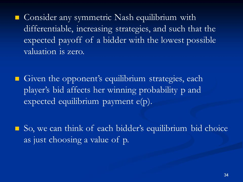 34 Consider any symmetric Nash equilibrium with differentiable, increasing strategies, and such that the expected payoff of a bidder with the lowest possible valuation is zero.