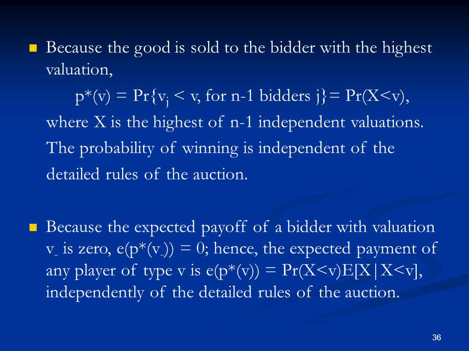 Because the good is sold to the bidder with the highest valuation, p*(v) = Pr{v j < v, for n-1 bidders j}= Pr(X<v), where X is the highest of n-1 independent valuations.