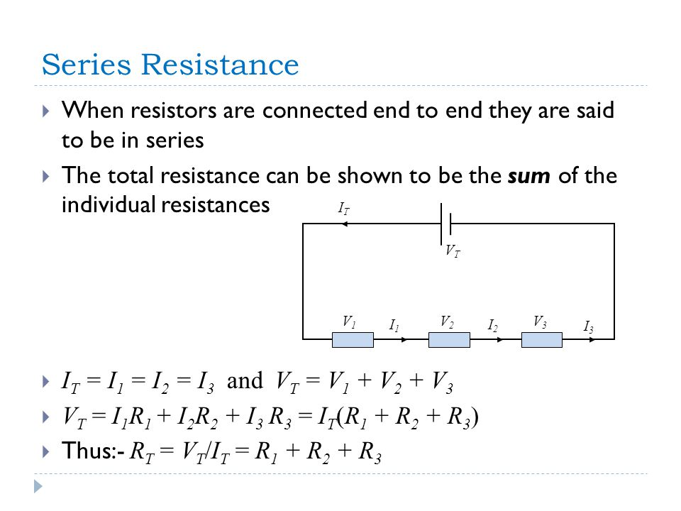 Series Resistance  When resistors are connected end to end they are said to be in series  The total resistance can be shown to be the sum of the individual resistances  I T = I 1 = I 2 = I 3 and V T = V 1 + V 2 + V 3  V T = I 1 R 1 + I 2 R 2 + I 3 R 3 = I T (R 1 + R 2 + R 3 )  Thus:- R T = V T /I T = R 1 + R 2 + R 3 VTVT ITIT V1V1 V2V2 V3V3 I1I1 I2I2 I3I3
