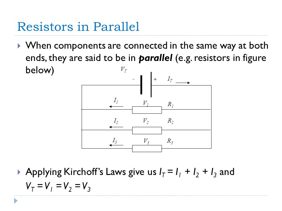 Resistors in Parallel  When components are connected in the same way at both ends, they are said to be in parallel (e.g.
