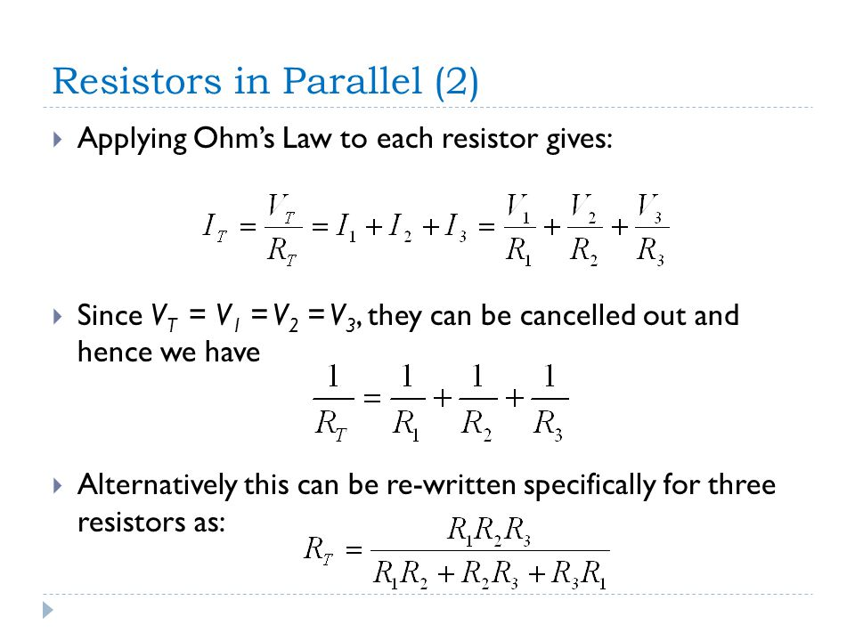 Resistors in Parallel (2)  Applying Ohm's Law to each resistor gives:  Since V T = V 1 = V 2 = V 3, they can be cancelled out and hence we have  Alternatively this can be re-written specifically for three resistors as: