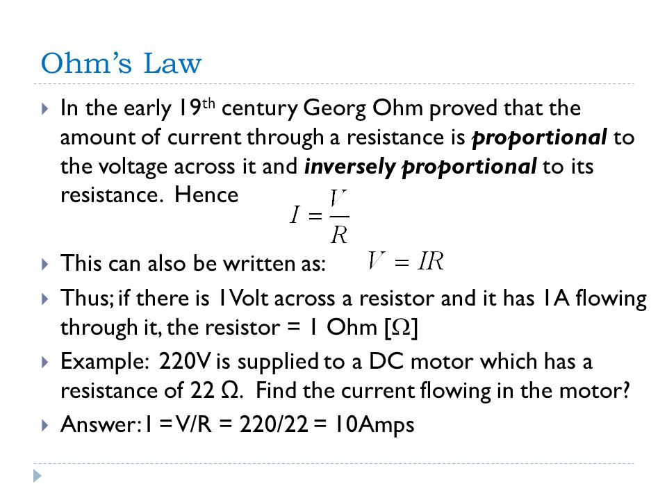 Ohm's Law  In the early 19 th century Georg Ohm proved that the amount of current through a resistance is proportional to the voltage across it and inversely proportional to its resistance.
