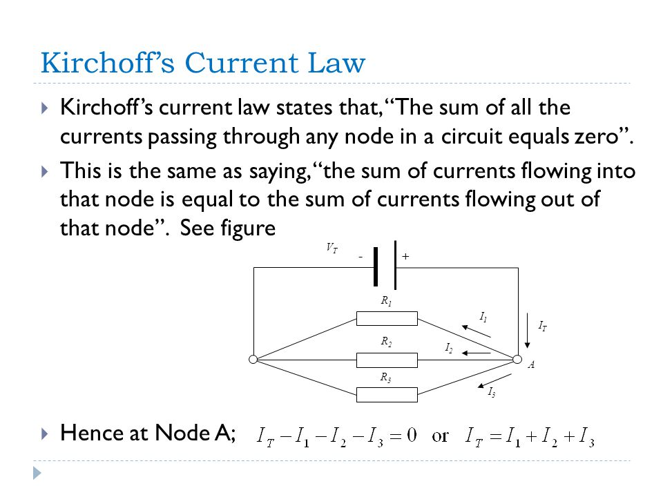 + A - I2I2 I3I3 I1I1 R1R1 R2R2 R3R3 ITIT VTVT Kirchoff's Current Law  Kirchoff's current law states that, The sum of all the currents passing through any node in a circuit equals zero .
