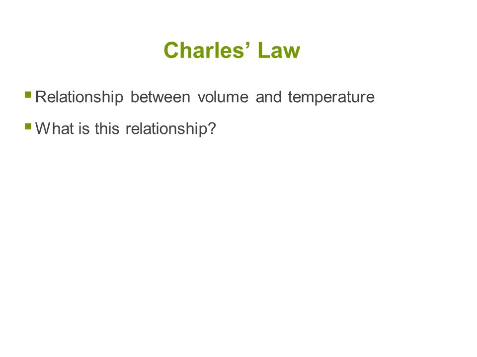 Relationship between volume and temperature  What is this relationship? Charles' Law
