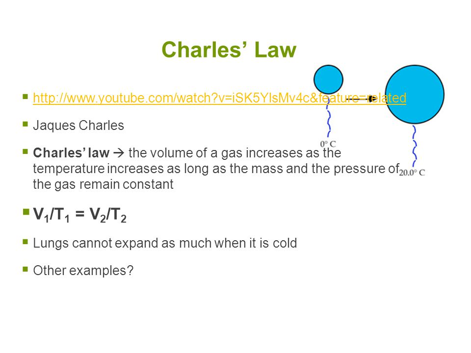  http://www.youtube.com/watch?v=iSK5YlsMv4c&feature=related http://www.youtube.com/watch?v=iSK5YlsMv4c&feature=related  Jaques Charles  Charles' law  the volume of a gas increases as the temperature increases as long as the mass and the pressure of the gas remain constant  V 1 /T 1 = V 2 /T 2  Lungs cannot expand as much when it is cold  Other examples.