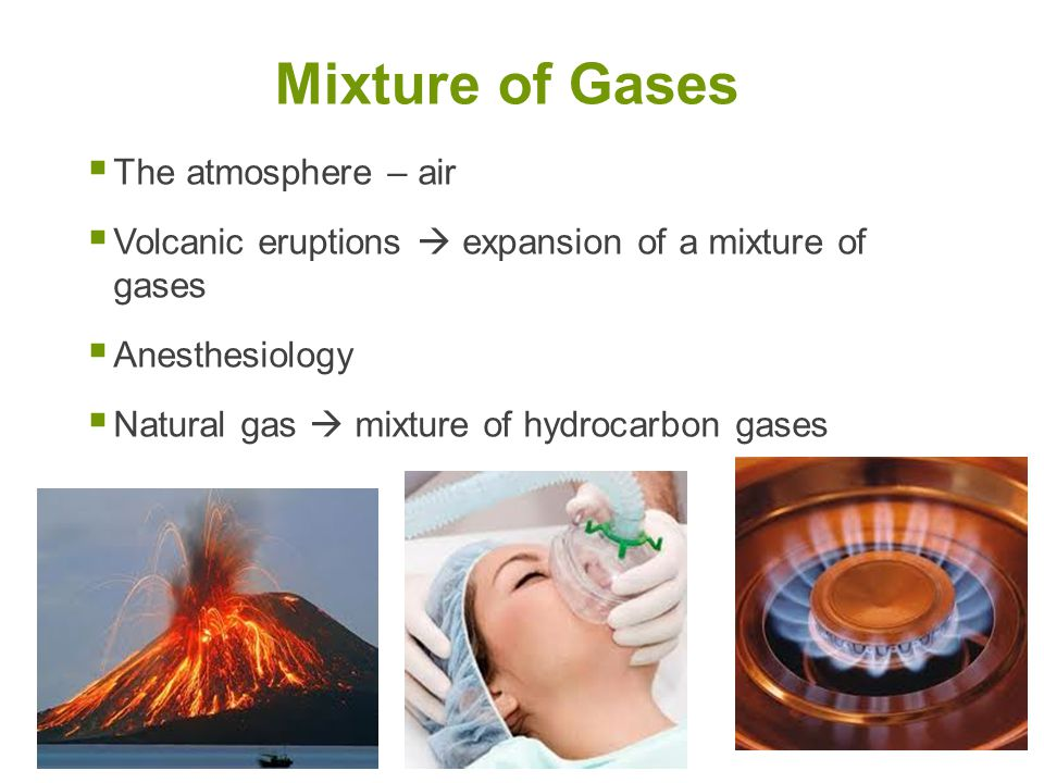  The atmosphere – air  Volcanic eruptions  expansion of a mixture of gases  Anesthesiology  Natural gas  mixture of hydrocarbon gases Mixture of Gases