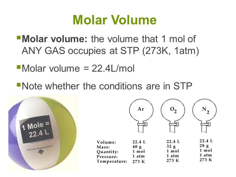  Molar volume: the volume that 1 mol of ANY GAS occupies at STP (273K, 1atm)  Molar volume = 22.4L/mol  Note whether the conditions are in STP Molar Volume