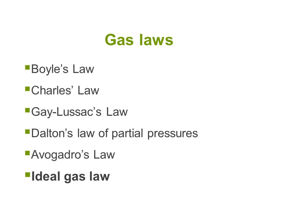  Boyle's Law  Charles' Law  Gay-Lussac's Law  Dalton's law of partial pressures  Avogadro's Law  Ideal gas law Gas laws