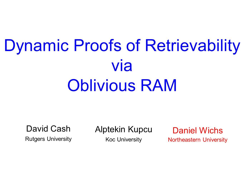 Dynamic Proofs of Retrievability via Oblivious RAM David Cash Rutgers University Daniel Wichs Northeastern University Alptekin Kupcu Koc University