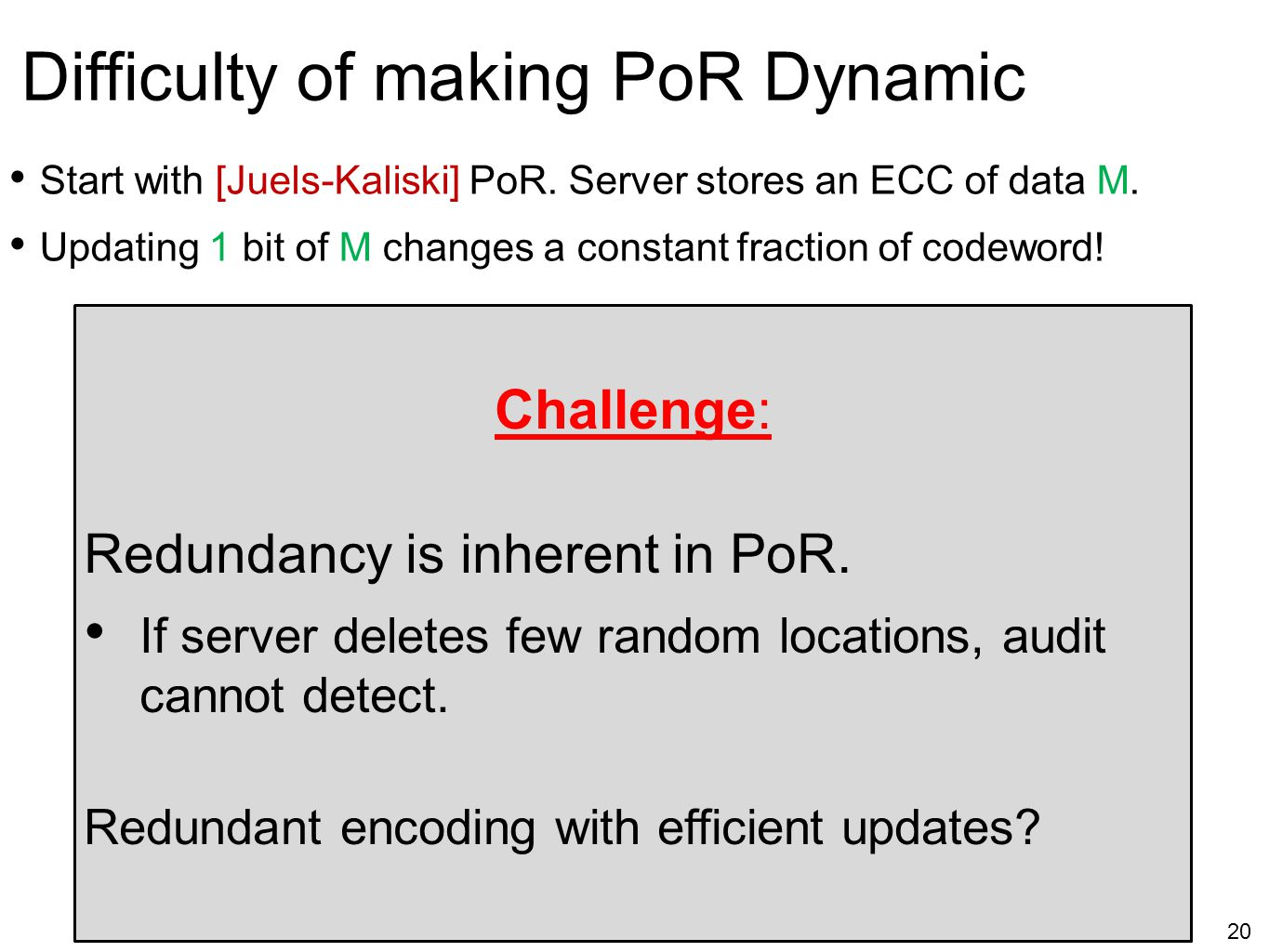 20 Difficulty of making PoR Dynamic Start with [Juels-Kaliski] PoR. Server stores an ECC of data M. Updating 1 bit of M changes a constant fraction of