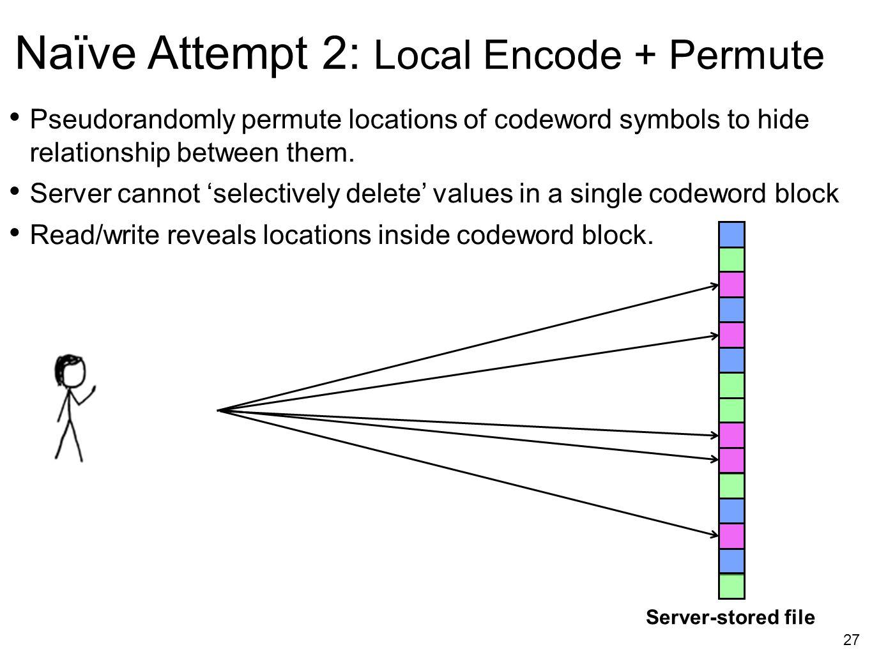 27 Naïve Attempt 2: Local Encode + Permute Pseudorandomly permute locations of codeword symbols to hide relationship between them. Server cannot 'sele
