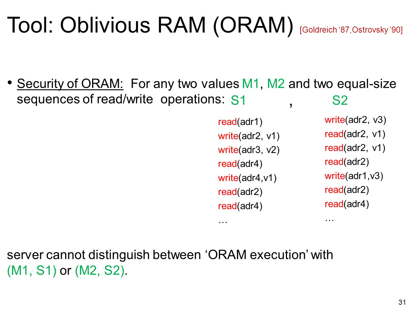 31 Security of ORAM: For any two values M1, M2 and two equal-size sequences of read/write operations: server cannot distinguish between 'ORAM executio