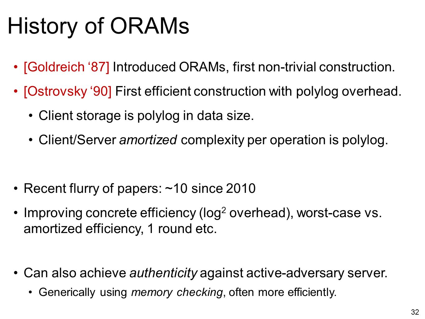 32 History of ORAMs [Goldreich '87] Introduced ORAMs, first non-trivial construction. [Ostrovsky '90] First efficient construction with polylog overhe