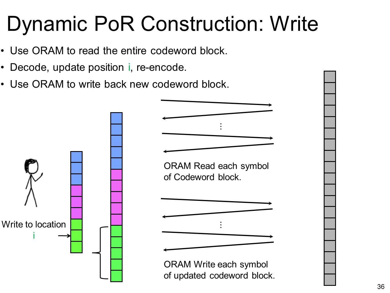 Write to location i 36 Dynamic PoR Construction: Write ORAM Write each symbol of updated codeword block.... ORAM Read each symbol of Codeword block...